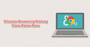 Chrome Browser Ki History, Cache Or Cookies Clear Kaise Kare